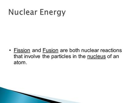Fission and Fusion are both nuclear reactions that involve the particles in the nucleus of an atom.