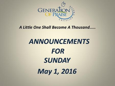 ANNOUNCEMENTS FOR SUNDAY ANNOUNCEMENTS FOR SUNDAY May 1, 2016 A Little One Shall Become A Thousand.....
