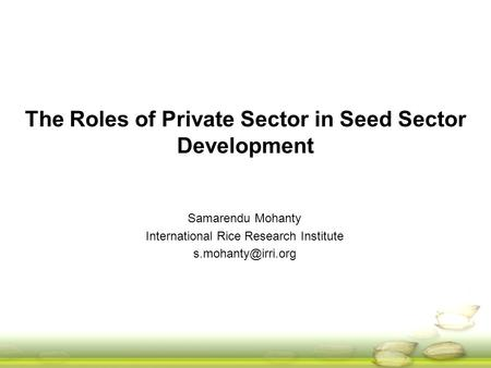 The Roles of Private Sector in Seed Sector Development Samarendu Mohanty International Rice Research Institute