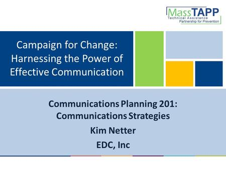 Campaign for Change: Harnessing the Power of Effective Communication Communications Planning 201: Communications Strategies Kim Netter EDC, Inc.