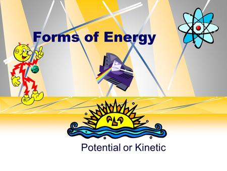 Forms of Energy Potential or Kinetic. All forms of energy fall under two categories Potential: Stored energy Energy of position Chemical Nuclear Stored.