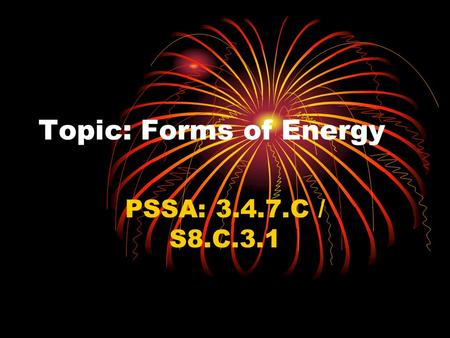 Topic: Forms of Energy PSSA: 3.4.7.C / S8.C.3.1. Objective: TLW compare the six forms of energy.