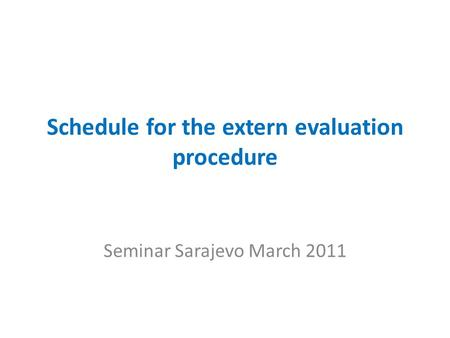 Schedule for the extern evaluation procedure Seminar Sarajevo March 2011.