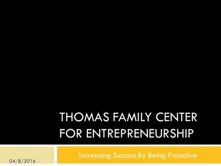 THOMAS FAMILY CENTER FOR ENTREPRENEURSHIP Increasing Success By Being Proactive 04/8/2016.