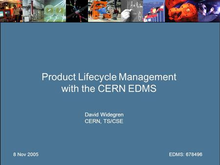 Product Lifecycle Management with the CERN EDMS David Widegren CERN, TS/CSE 8 Nov 2005EDMS: 678496.