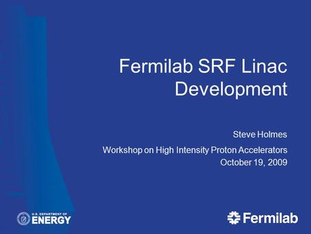 Fermilab SRF Linac Development Steve Holmes Workshop on High Intensity Proton Accelerators October 19, 2009.