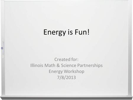Energy is Fun! Created for: Illinois Math & Science Partnerships Energy Workshop 7/8/2013.