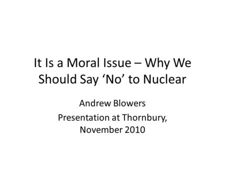 It Is a Moral Issue – Why We Should Say 'No' to Nuclear Andrew Blowers Presentation at Thornbury, November 2010.