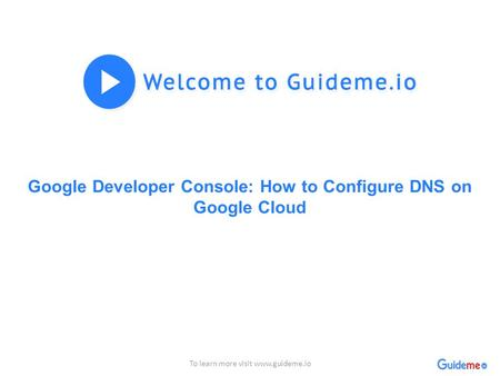 Google Developer Console: How to Configure DNS on Google Cloud To learn more visit www.guideme.io.