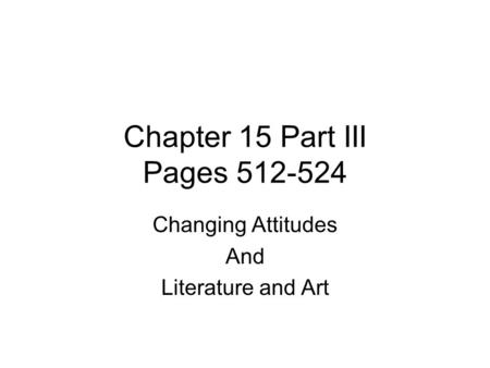 Chapter 15 Part III Pages 512-524 Changing Attitudes And Literature and Art.