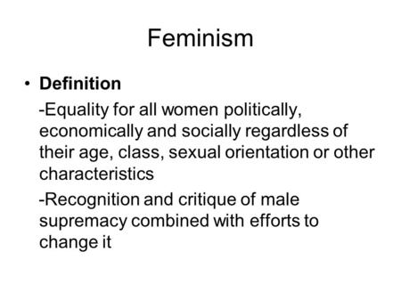 Feminism Definition -Equality for all women politically, economically and socially regardless of their age, class, sexual orientation or other characteristics.