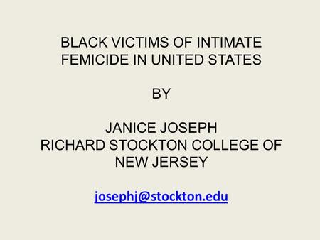 BLACK VICTIMS OF INTIMATE FEMICIDE IN UNITED STATES BY JANICE JOSEPH RICHARD STOCKTON COLLEGE OF NEW JERSEY