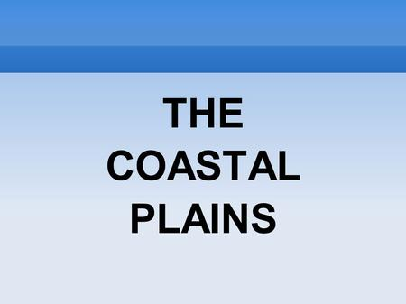 THE COASTAL PLAINS. THE COASTAL PLAINS Coastal plains are characterized by an area of flat low lying land that is situated adjacent to a water body often.