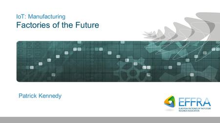 IoT: Manufacturing Factories of the Future Patrick Kennedy.