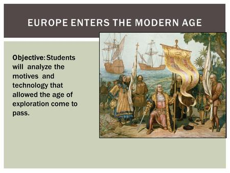 EUROPE ENTERS THE MODERN AGE Objective: Students will analyze the motives and technology that allowed the age of exploration come to pass.