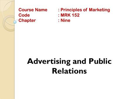 Course Name: Principles of Marketing Code: MRK 152 Chapter: Nine Advertising and Public Relations.