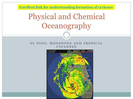 EL NINO, MONSOONS AND TROPICAL CYCLONES Physical and Chemical Oceanography Excellent link for understanding formation of cyclones.