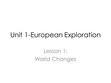 Unit 1-European Exploration Lesson 1: World Changes.