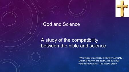 "God and Science A study of the compatibility between the bible and science ""We believe in one God, the Father Almighty, Maker of heaven and earth, and."