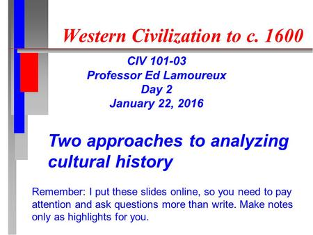 Western Civilization to c. 1600 CIV 101-03 Professor Ed Lamoureux Day 2 January 22, 2016 Two approaches to analyzing cultural history Remember: I put these.