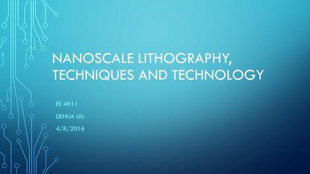 NANOSCALE LITHOGRAPHY, TECHNIQUES AND TECHNOLOGY EE 4611 DEHUA LIU 4/8/2016.