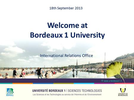 Welcome at Bordeaux 1 University International Relations Office 18th September 2013.