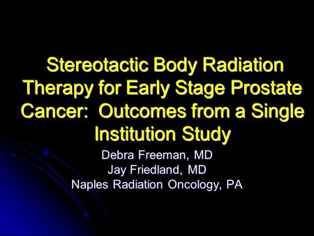 Stereotactic Body Radiation Therapy for Early Stage Prostate Cancer: Outcomes from a Single Institution Study Stereotactic Body Radiation Therapy for Early.