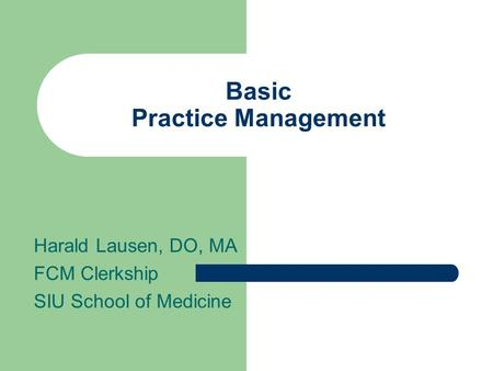 Basic Practice Management Harald Lausen, DO, MA FCM Clerkship SIU School of Medicine.