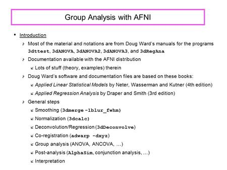 Group Analysis with AFNI Introduction  Most of the material and notations are from Doug Ward's manuals for the programs 3dttest, 3dANOVA, 3dANOVA2, 3dANOVA3,