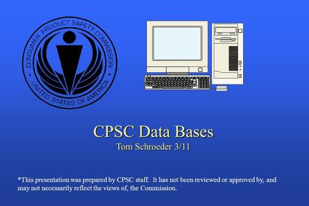 CPSC Data Bases Tom Schroeder 3/11 *This presentation was prepared by CPSC staff. It has not been reviewed or approved by, and may not necessarily reflect.
