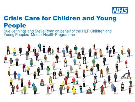 Crisis Care for Children and Young People Sue Jennings and Steve Ryan on behalf of the HLP Children and Young Peoples Mental Health Programme.