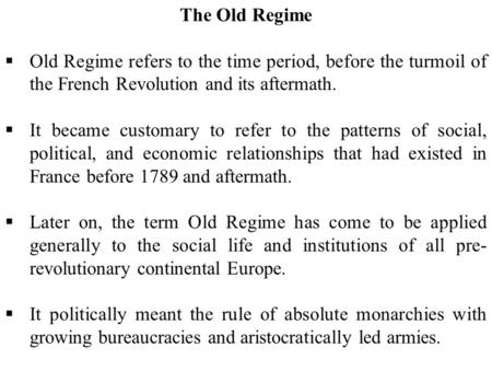 The Old Regime  Old Regime refers to the time period, before the turmoil of the French Revolution and its aftermath.  It became customary to refer to.