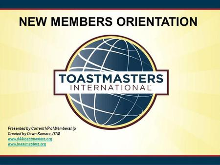 NEW MEMBERS ORIENTATION Presented by Current VP of Membership Created by Dawn Kamara, DTM www.d44toastmasters.org www.toastmasters.org.