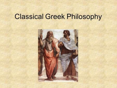 Classical Greek Philosophy. Socrates Simple man –Stonemason –Loyal service in the war Wisest man in Athens Famous in his own lifetime Left behind no writing.