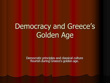 Democracy and Greece's Golden Age Democratic principles and classical culture flourish during Greece's golden age.