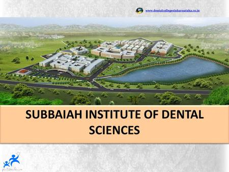 Www.dentalcollegesinkarnataka.co.in SUBBAIAH INSTITUTE OF DENTAL SCIENCES SUBBAIAH INSTITUTE OF DENTAL SCIENCES.