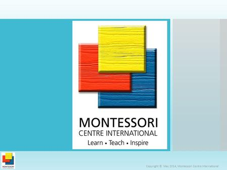 Copyright © May 2014, Montessori Centre International.