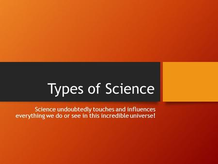 Types of Science Science undoubtedly touches and influences everything we do or see in this incredible universe!