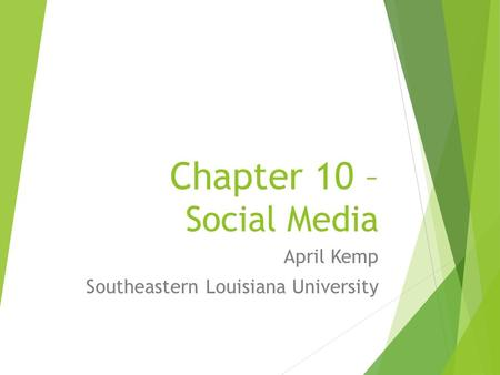 Chapter 10 – Social Media April Kemp Southeastern Louisiana University.