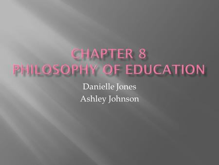 Danielle Jones Ashley Johnson.  Essentialism  Perennialism  Progressivism  Existentialism  Social Reconstruction.