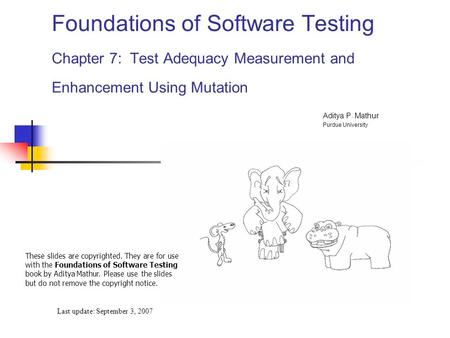 Foundations of Software Testing Chapter 7: Test Adequacy Measurement and Enhancement Using Mutation Last update: September 3, 2007 These slides are copyrighted.