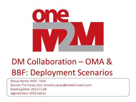 DM Collaboration – OMA & BBF: Deployment Scenarios Group Name: WG5 - MAS Source: Tim Carey, ALU, Meeting Date: 2013-11-06.