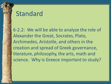 Standard 6-2.2: We will be able to analyze the role of Alexander the Great, Socrates, Plato, Archimedes, Aristotle, and others in the creation and spread.