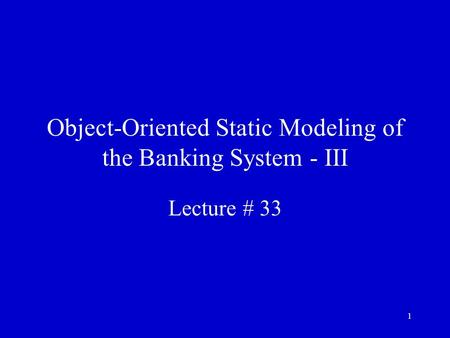 1 Object-Oriented Static Modeling of the Banking System - III Lecture # 33.