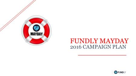 FUNDLY MAYDAY 2016 CAMPAIGN PLAN. WHY IS IT IMPORTANT Attract MayDay Donors across the United States IT'S GLOBAL Avg. online gift increased 40% year-over-year.