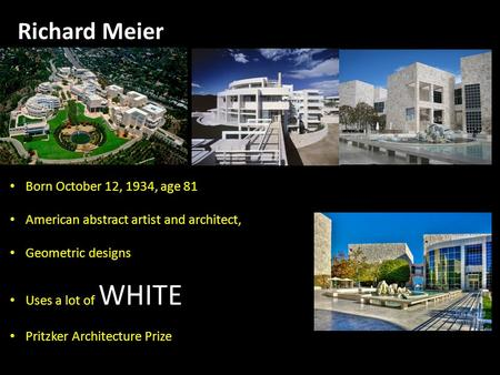 Richard Meier Born October 12, 1934, age 81 American abstract artist and architect, Geometric designs Uses a lot of WHITE Pritzker Architecture Prize Barcelona.