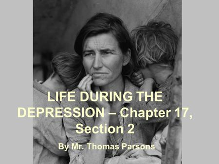 LIFE DURING THE DEPRESSION – Chapter 17, Section 2 By Mr. Thomas Parsons.