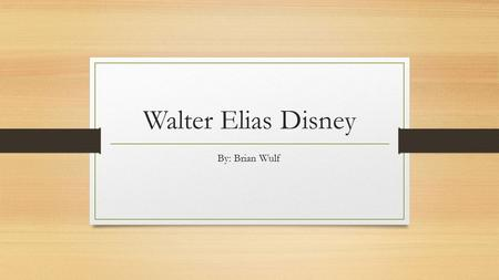Walter Elias Disney By: Brian Wulf. Early Life Born in Chicago, Illinois on December 5 th 1901 1 of 5 children In 1906 his family moved to Missouri to.