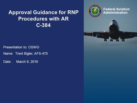 Approval Guidance for RNP Procedures with AR February 10, 2015 Federal Aviation Administration Approval Guidance for RNP Procedures with AR C-384 Presentation.