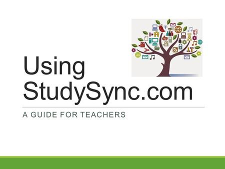 Using StudySync.com A GUIDE FOR TEACHERS. What is StudySync? StudySync is an online learning platform that will be utilized throughout the year in history.